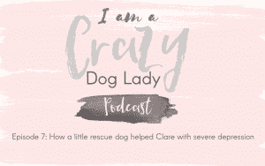 Episode 7: How A Little Rescue Dog Helped Clare With Severe Depression